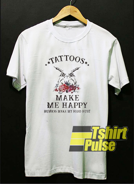 Tattoos Make Me Happy t-shirt for men and women tshirt