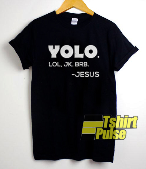 Yolo Lol JK Brb Jesus t-shirt for men and women tshirt