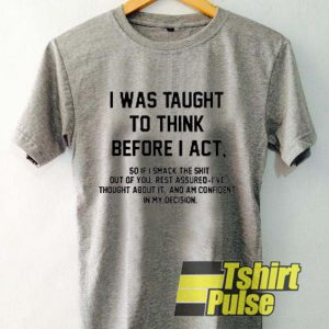 I Was Taught To Think Before I Act t-shirt for men and women tshirt