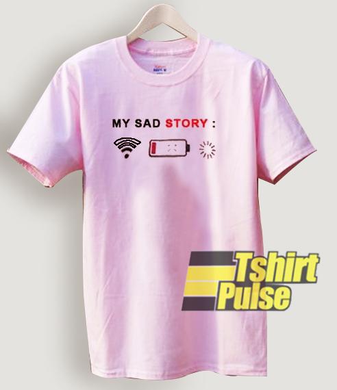 My Sad Story t-shirt for men and women tshirt