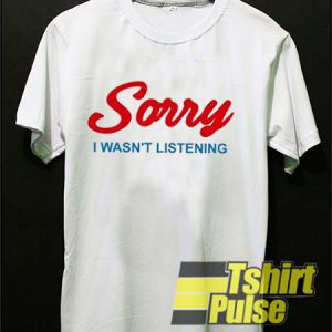 Sorry I Wasn't Listening t-shirt for men and women tshirt