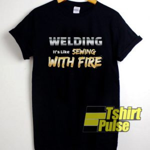 Welding It's Like Sewing With Fire t-shirt for men and women tshirt