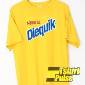Need To Diequik t-shirt for men and women tshirt
