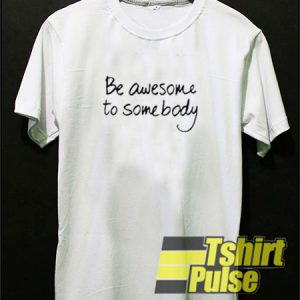 Be Awesome To Somebody t-shirt for men and women tshirt
