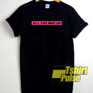 All The Way Up t-shirt for men and women tshirt