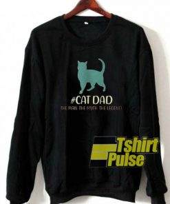 Cat dad the man the myth the legend sweatshirt