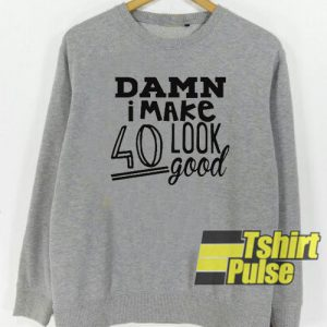 Damn i make 40 look good sweatshirt