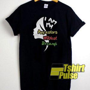 I Am My Ancestors Wildest Dreamss t-shirt for men and women tshirt