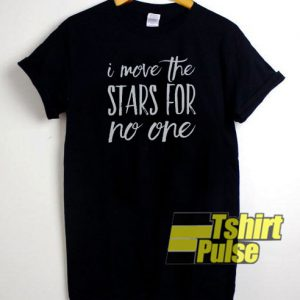 I Move the Stars for No One t-shirt for men and women tshirt