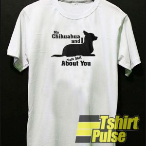 My Chihuahua And I Talk Shit About You t-shirt for men and women tshirt