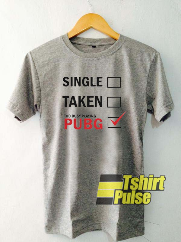 Single Taken Too Busy Playing PUBG t-shirt for men and women tshirt