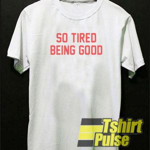 so tired being good t-shirt for men and women tshirt