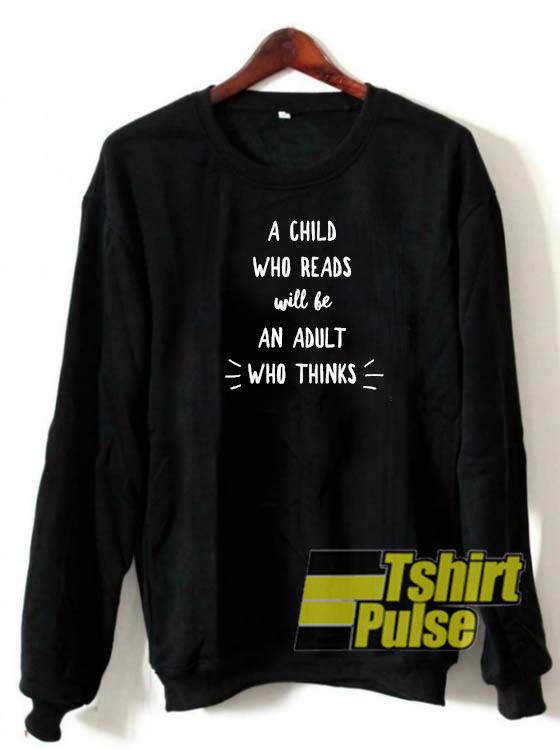 A child who reads will be an adult who thinks sweatshirt