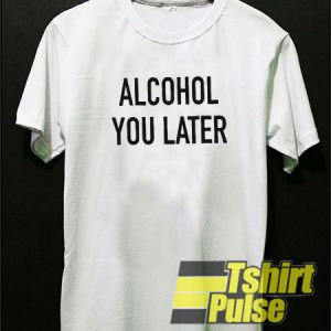 Alcohol you later t-shirt for men and women tshirt