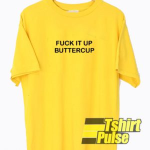 Fuck It Up Buttercup t-shirt for men and women tshirt