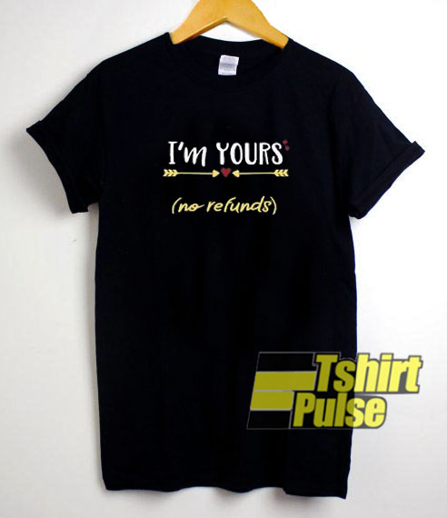 I'm Yours No Refunds t-shirt for men and women tshirt