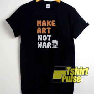 Make Art Not War t-shirt for men and women tshirt