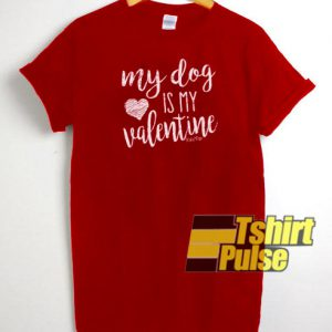 My Dog Is My Valentine t-shirt for men and women tshirt