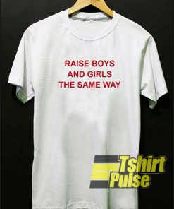 Raise Boys and Girls the Same Way t-shirt for men and women tshirt