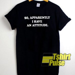 So, apparently i have an attitude t-shirt for men and women tshirt