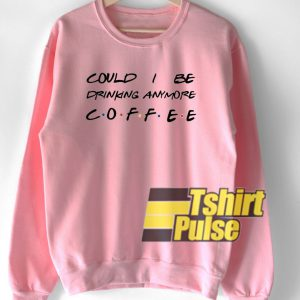 Could I be drinking anymore coffee sweatshirt
