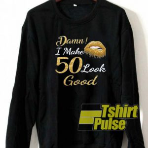 Damn I make 50 look good sweatshirt