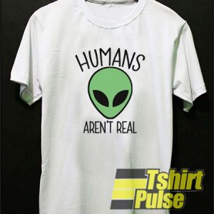 Humans Aren't Real t-shirt for men and women tshirt