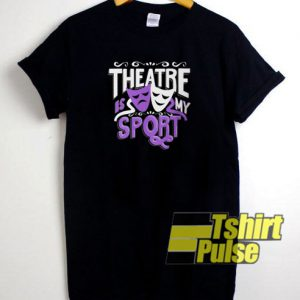 Theatre Is My Sport Funny t-shirt for men and women tshirt