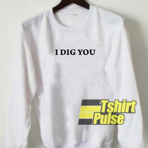 I Dig You sweatshirt