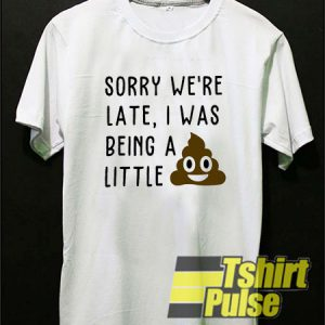 Sorry we're late t-shirt for men and women tshirt