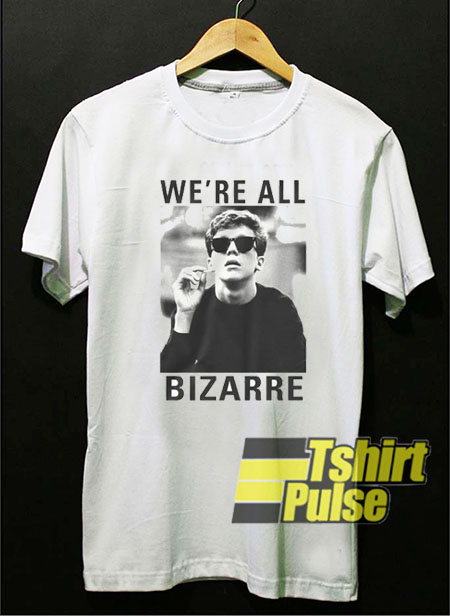 We're All Bizarre t shirt for men and women tshirt