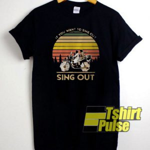 if you want to sing out t-shirt for men and women tshirt