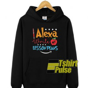 Alexa Write My Lesson Plans hooded sweatshirt clothing unisex hoodie