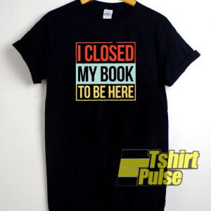 I Closed My Book t-shirt for men and women tshirt