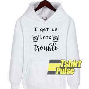 I Get Us Into Trouble hooded sweatshirt clothing unisex hoodie
