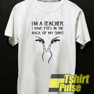 I'm A Teacher I Have Eyes t-shirt for men and women tshirt