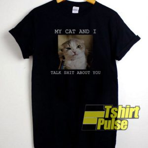 My Cat And I Talk Shit About You t-shirt for men and women tshirt