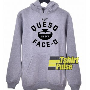 Put Queso In My Face O hooded sweatshirt clothing unisex hoodie