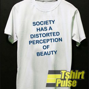 Society Has A Distorted t-shirt for men and women tshirt