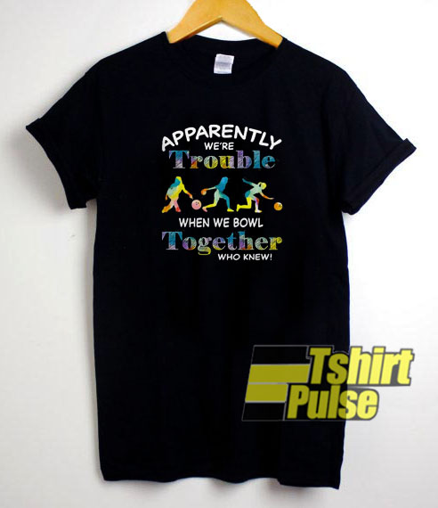 Apparently We're Trouble t-shirt for men and women tshirt