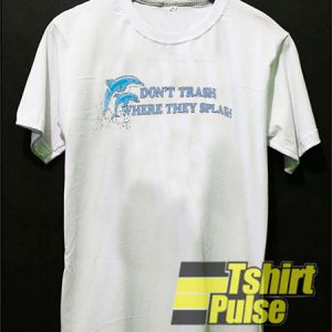 Dolphin Dont Trash Where They Splash t-shirt for men and women tshirt
