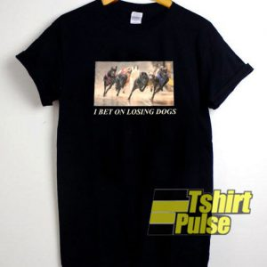 I Bet On Losing Dogs t-shirt for men and women tshirt