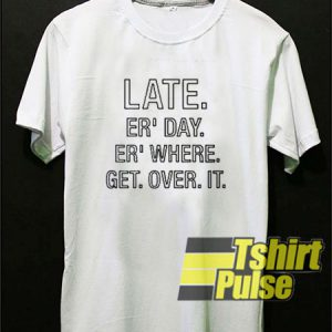 Late Er' Day Er' Where Get Over It t-shirt for men and women tshirt