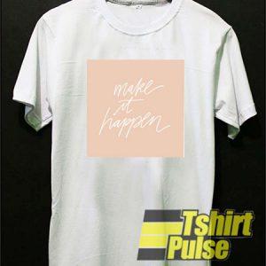 Make It Happen t-shirt for men and women tshirt
