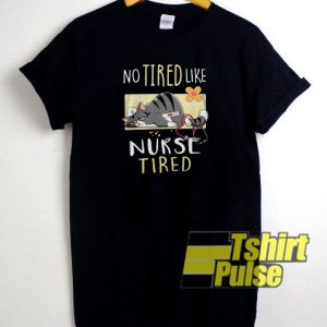 No tired Like Nurse Tired t-shirt for men and women tshirt