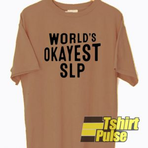 Okayest SLP t-shirt for men and women tshirt