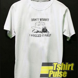 Don't Worry I Hugged It First t-shirt for men and women tshirt