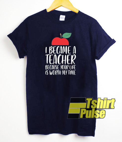 I Became A Teacher Because Your Life t-shirt for men and women tshirt