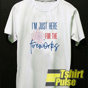 Im Just Here For The Fireworks t-shirt for men and women tshirt