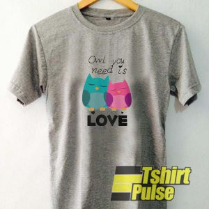 Owl You Need Is Love t-shirt for men and women tshirt